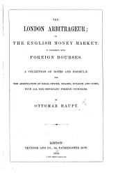 The London Arbitrageur; Or, the English Money Market in Connexion with Foreign Bourses. A Collection of Notes and Formulæ for the Arbitration of Bills, Stocks, Shares, Bullion, and Coins with All the Important Foreign Countries