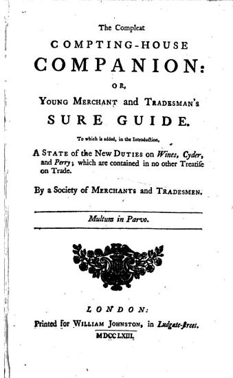 The Compleat Compting house Companion  Or  Young Merchant and Tradesman s Sure Guide  To which is Added     a State of the New Duties  on Wines  Cyder  and Perry     By a Society of Merchants and Tradesmen PDF