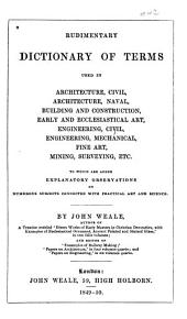 Rudimentary dictionary of terms used in architecture, civil, architecture, naval, building and construction, early and ecclesiastical art, engineering, civil, engineering, mechanical, fine art, mining, surveying, etc: to which are added explanatory observations on numerous subjects connected with practical art and science, Volumes 1-2