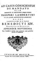 Ad casus conscientiae de mandato olim ... Prosperi Lambertini ... deinde ... Papae Benedicti XIV propositos ac resolutos ...: appendix novissima ...