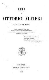 Vita di Vittorio Alfieri: scritta da esso. Edizione arricchita di alcune giunte tratte dall'autografo diligentemente riscontrato, corredata di molte lettere dell'autore e dell'abate di Caluso, ed ornata di un fac-simile