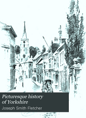 A Picturesque History of Yorkshire: Being an Account of the History, Topography, and Antiquities of the Cities, Towns and Villages of the County of York, Founded on Personal Observations Made During Many Journeys Through the Three Ridings, Volume 3
