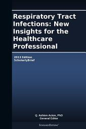 Respiratory Tract Infections: New Insights for the Healthcare Professional: 2013 Edition: ScholarlyBrief