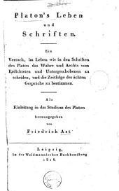 Platon's Leben und Schriften: ein Versuch, im Leben wie in den Schriften des Platon des Wahre und Aechte vom Erdichteten und Untergeschobenen zu scheiden, und die Zeitfolge der ächten Gespräche zu bestimmen