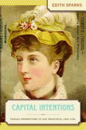 Capital Intentions: Female Proprietors in San Francisco, 1850-1920