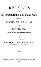 "Reports of All the Cases Decided by All the Superior Courts Relating to Magistrates, Municipal, and Parochial Law: (Reprinted from the ""Law Times"" Reports.)..."