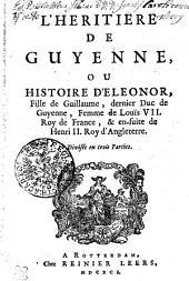 L' Heritiere De Guienne, Ou Histoire D'Eleonor, Fille de Guillaume, dernier Duc de Guyenne, Femme de Louis VII. Roy de France, & en-suite de Henri II. Roy d'Angleterre: Divisée en trois parties
