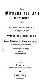 Die Wirkung der Zeit in der Natur: e. naturgeschichtl. Abh. als Festgabe zur Feier d. 50-jähr. Jubiläums d. Herrn Hofrathes Dr. Georg von Jaeger ...