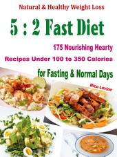 Natural & Healthy Weight Loss 5:2 Fast Diet: 175 Nourishing Hearty Recipes Under 100 to 350 Calories for Fasting & Normal Days