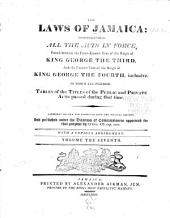 The Laws of Jamaica: Comprehending All the Acts in Force, Passed Between the Thirty-second Year of the Reign of King Charles the Second, and the [eleventh] Year of the Reign of [King George the Fourth], Inclusive [1681-1830]: To which is Prefixed, a Table of the Titles of the Public and Private Acts Passed During that Time, Volume 7