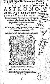 Epitome astronomiae: qua brevi explicatione omnia, tam ad sphaericam quàm theoricam eius partem pertinentia, ex ipsius scientiae fontibus deducta