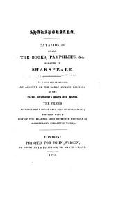 Shaksperiana: Catalogue of all the books, pamphlets, &c. relating to Shakspeare. To which are subjoined, an account of the early quarto editions of the great dramatist's plays and poems, the prices at which many copies have sold in public sales; together with a list of the leading and esteemed editions of Shakspeare's collected works