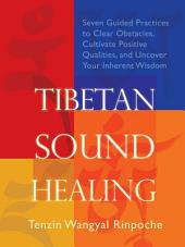 Tibetan Sound Healing: Seven Guided Practices to Activate the Power of Sacred Sound Or Guided Practices to Activate the Power of Sacred Sound