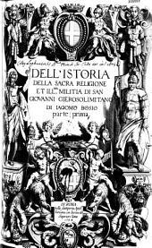 Dell'Istoria della sacra religione et illma militia di San Giovanni Gierosolimitano di Jacomo Bosio parte prima(-terza)