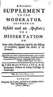 A Second Supplement to The Moderator Between an Infidel and an Apostate: Or a Dissertation on Some Other Prophecies Cited by the Bishop of Litchfield, Against the Author of the Grounds. By Thomas Woolston, ...