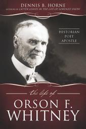 The Life of Orson F. Whitney: Historian, Poet, Apostle