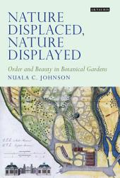 Nature Displaced, Nature Displayed: Order and Beauty in Botanical Gardens