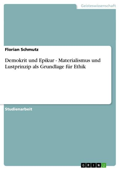 Demokrit und Epikur   Materialismus und Lustprinzip als Grundlage f  r Ethik PDF