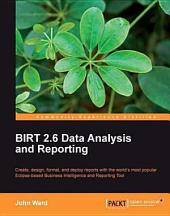 Birt 2.6 Data Analysis and Reporting: Create, Design, Format, and Deploy Reports with the World's Most Popular Eclipse-Based Business Intelligence and Reporting Tool