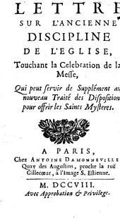 Lettre sur l'ancienne discipline de l'Eglise, touchant la celebration de la messe,: qui peut servir de supplément au nouveau Traité des dispositions pour offrir les saints mysteres