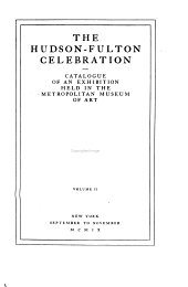 The Hudson-Fulton Celebration: Catalogue of an Exhibition Held in the Metropolitan Museum of Art Commemorative of the Tercentenary of the Discovery of the Hudson River by Henry Hudson in the Year 1609, and the Centenary of the First Use of Steam in the Navigation of Said River by Robert Fulton in the Year 1807 ... New York, September to November, MCMIX.