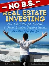 No BS Real Estate Investing - How I Quit My Job, Got Rich, and Found Freedom Flipping Houses ... and How You Can Too