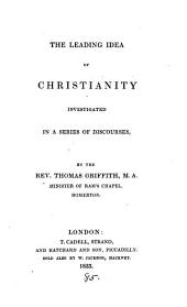 The leading idea of Christianity investigated, in a series of discourses