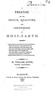 A Treatise on the Origin, Qualities, and Cultivation of Moss-earth ...