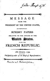 Message from the President of the United States: Accompanying Sundry Papers Relative to the Affairs of the United States, with the French Republic. 18th January, 1799. Published by Order of the House of Representatives, Volume 4