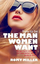 How to Be the Man Women Want: The Get More Confidence and Meet Better Women Guide to Dating