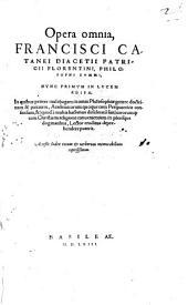 Opera omnia Francisci Catanei Diacetii Patricii Florentini, Philosophi Svmmi: Acceßit Index rerum at uerborum memorabilium copiosißimus