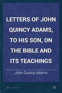 Letters of John Quincy Adams  to His Son  on the Bible and Its Teachings Book