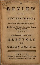A Review of the Excise-scheme: In Answer to a Pamphlet, Intitled The Rise and Fall of the Late Projected Excise, Impartially Considered. With Some Proper Hints to the Electon of Great Britain