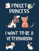 Forget Princess I Want to Be a Veterinarian: Cute Pets Wide Ruled Journal for Future Veterinarian
