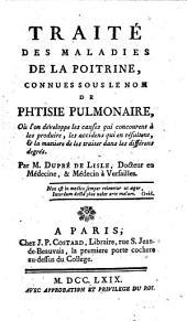 Traité des maladies de la poitrine, connues sous le nom de phtisie pulmonaire, où l'on développe les causes qui concourent à les produire, les accidens qui en résultent, & la maniere de les traiter dans les différens degrés. Par M. Dupré De Lisle ..