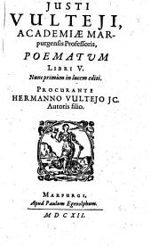 JUSTI VULTEJI, ACADEMIAE MARpurgensis Professoris, POEMATUM: LIBRI V.