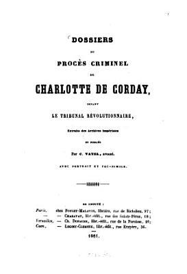 Dossiers du proc  s criminel de Charlotte de Corday devant le tribunal r  volutionnaire  extraits des archives imp  riales PDF