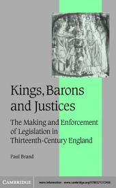 Kings, Barons and Justices: The Making and Enforcement of Legislation in Thirteenth-Century England
