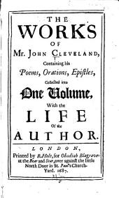 The Works of Mr. John Cleveland: Containing His Poems, Orations, Epistles, Collected Into One Volume, with the Life of the Author