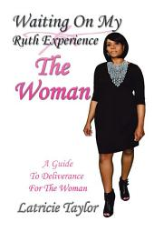 Waiting On My Ruth Experience THE WOMAN: A Guide To Deliverance For The Woman