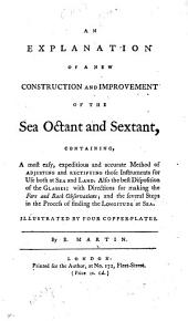 An Explanation of a New Construction and Improvement of the Sea Octant and Sextant, containing, a ... method of adjusting and rectifying those instruments ... Illustrated by four copper-plates