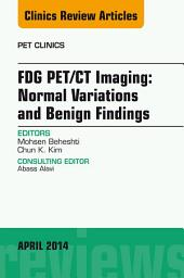 FDG PET/CT Imaging: Normal Variations and Benign Findings – Translation to PET/MRI, An Issue of PET Clinics, E-Book