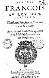 Le Fidelle Francois au Roy d'Angleterre. Touchant l'iniustice de ses armes contre la France. Avec les articles de Paix, qu'auoit pleu à sa Majesté de donner aux Rochelois