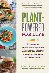Plant-Powered for Life: Eat Your Way to Lasting Health with 52 Simple Steps and 125 Delicious Recipes