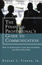The Financial Professional's Guide to Communication: How to Strengthen Client Relationships and Build New Ones (paperback)