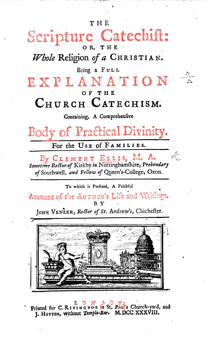 The Scripture Catechist: Or, the Whole Religion of a Christian. Being a Full Explanation of the Church Catechism ... To which is Prefixed, a Faithful Account of the Author's Life and Writings, by J. Veneer, Etc