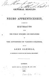 General results of Negro apprenticeship: as shown by extracts from the public speeches and despatches of the governors of various colonies, and of Lord Glenelg, as secretary of state for the Colonial Department