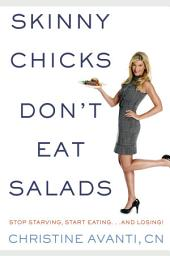 Skinny Chicks Don't Eat Salads: Stop Starving, Start Eating and Losing