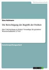 """Die Berechtigung des Begriffs der Freiheit: Eine Untersuchung zu Fichtes """"Grundlage der gesamten Wissenschaftslehre (1794)"""""""