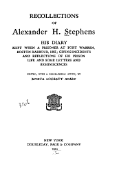 Recollections of Alexander H. Stephens: His Diary Kept when a Prisoner at Fort Warren, Boston Harbour, 1865; Giving Incidents and Reflections of His Prison Life and Some Letters and Reminiscences